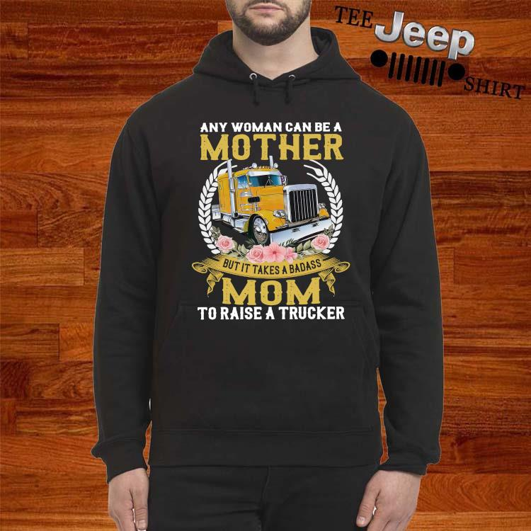 Any Woman Can Be A Mother But It Takes A Badass Mom To Raise A Trucker Shirt hoodie