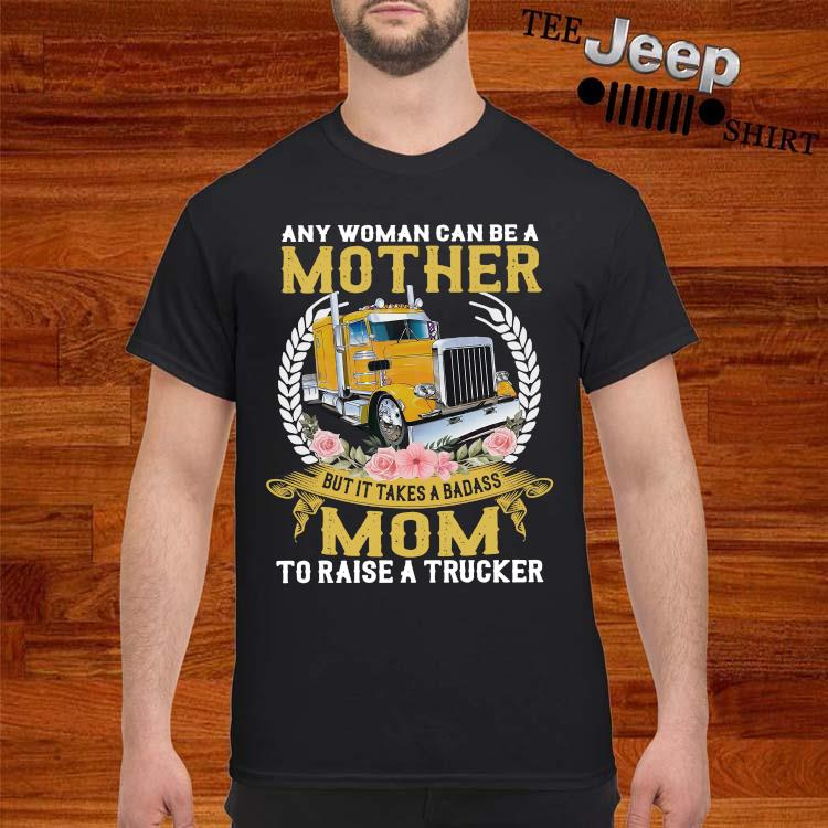Any Woman Can Be A Mother But It Takes A Badass Mom To Raise A Trucker Shirt