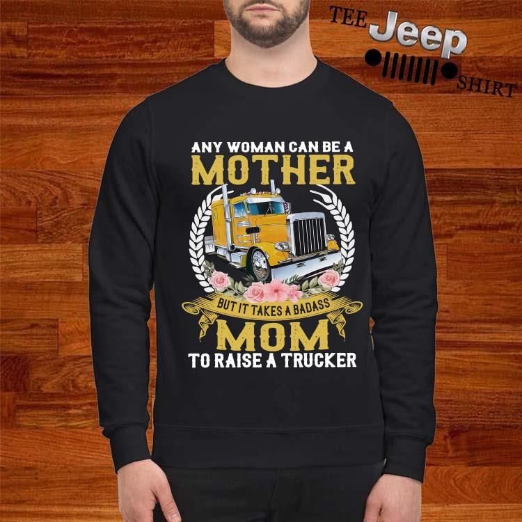 Any Woman Can Be A Mother But It Takes A Badass Mom To Raise A Trucker Shirt sweatshirt