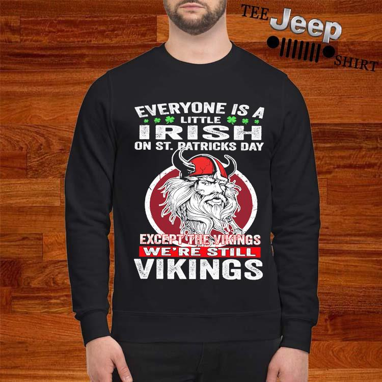 Everyone Is A Little Irish On St. Patrick's Day Except The Vikings We're Still Vikings Shirt sweatshirt