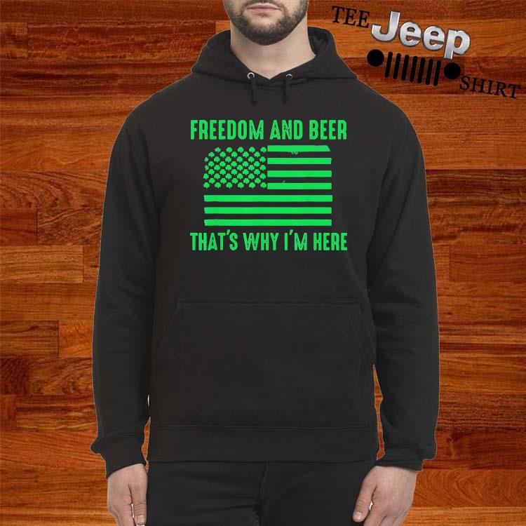 Freedom And Beer That's Why I'm Here Shirt hoodie