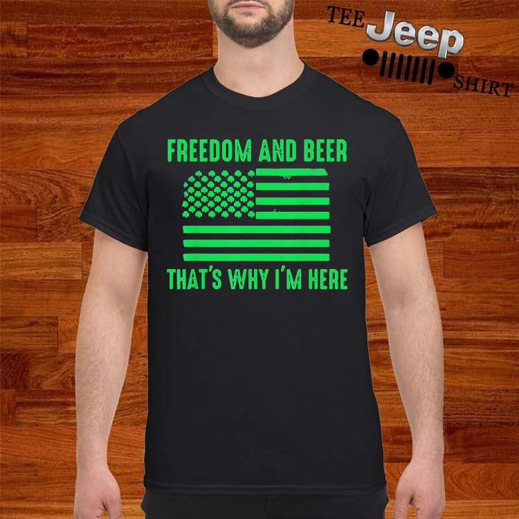 Freedom And Beer That's Why I'm Here Shirt