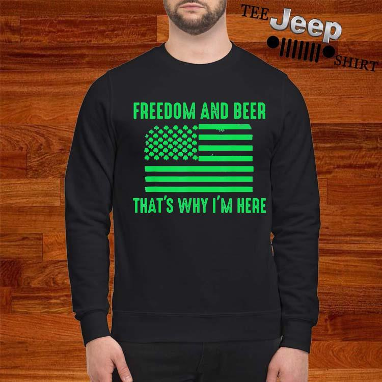Freedom And Beer That's Why I'm Here Shirt sweatshirt