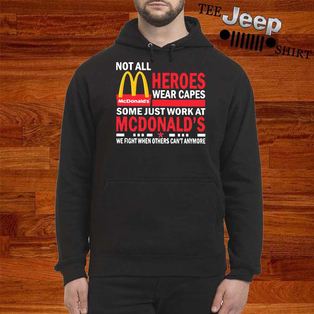Not All Heroes Wear Capes Some Just Work At Mcdonalds We Fight When Others Cant Anymore Shirt hoodie