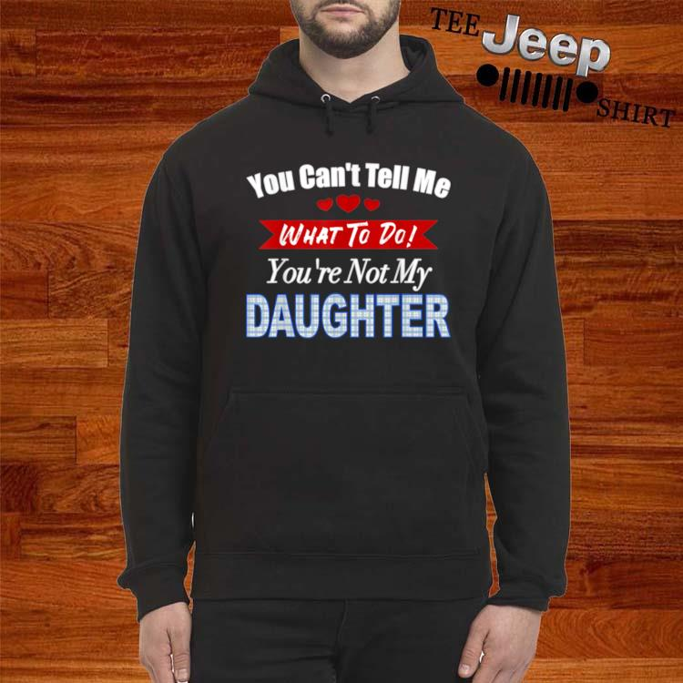 You can't tell me what to do father's day from daughter hoodie