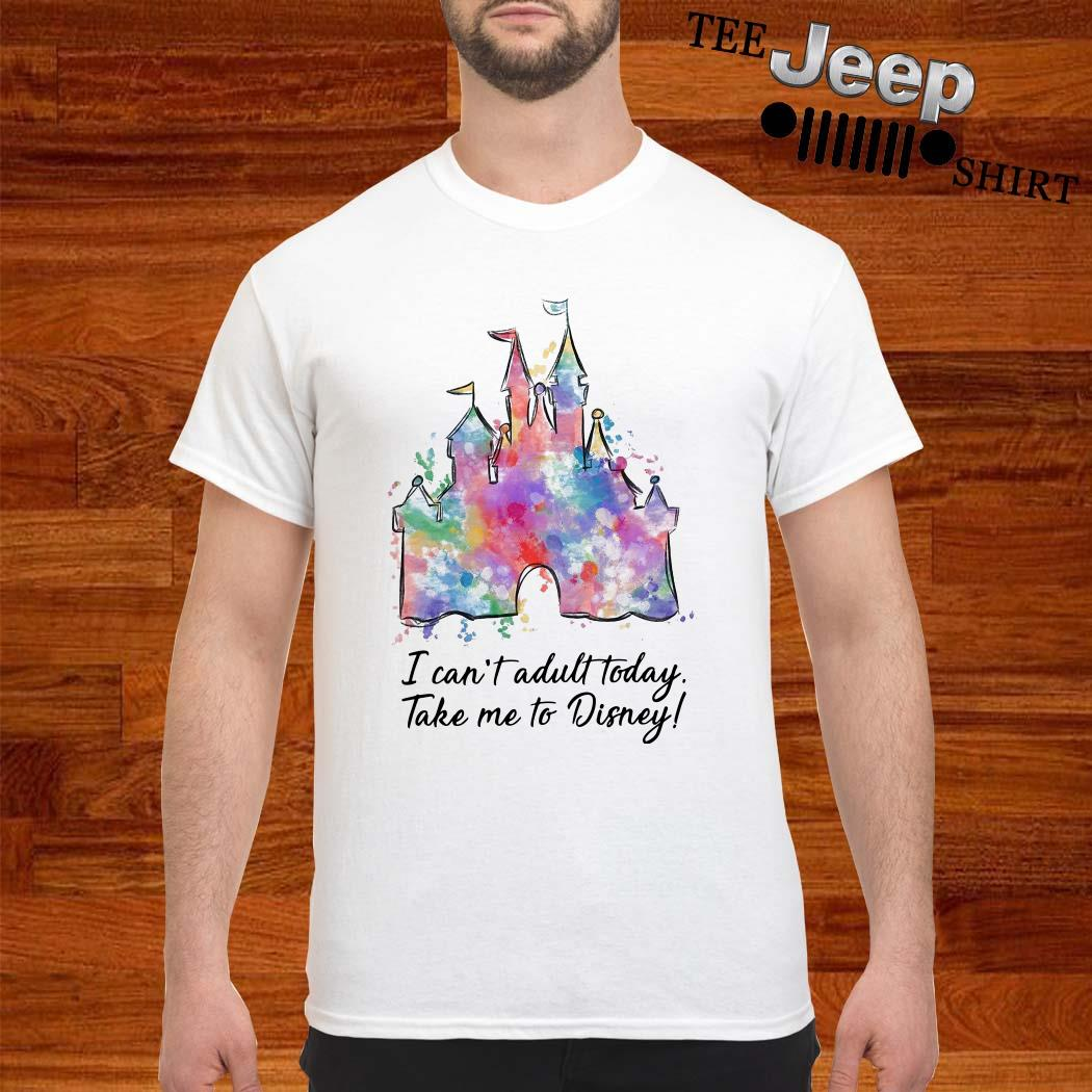 I Can't Adult Today Take Me To Disney Shirt
