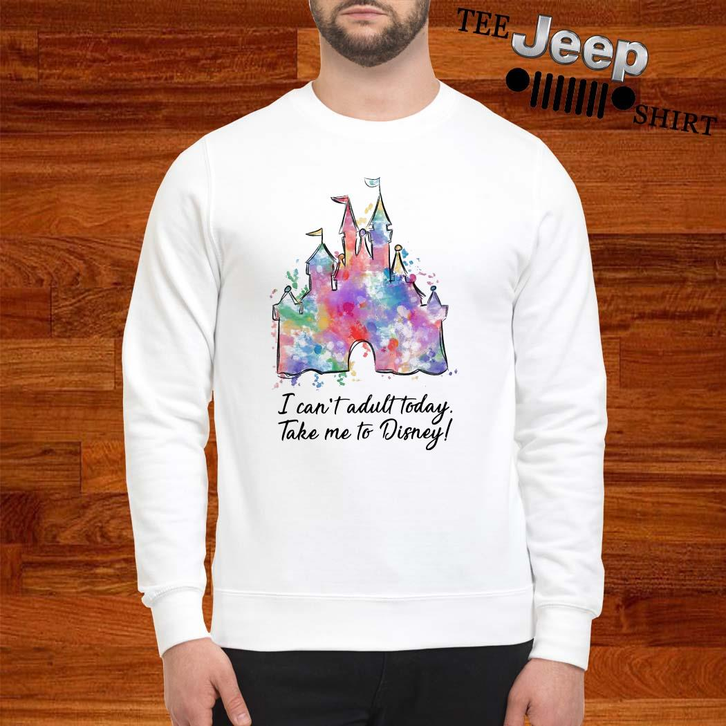 I Can't Adult Today Take Me To Disney Sweatshirt