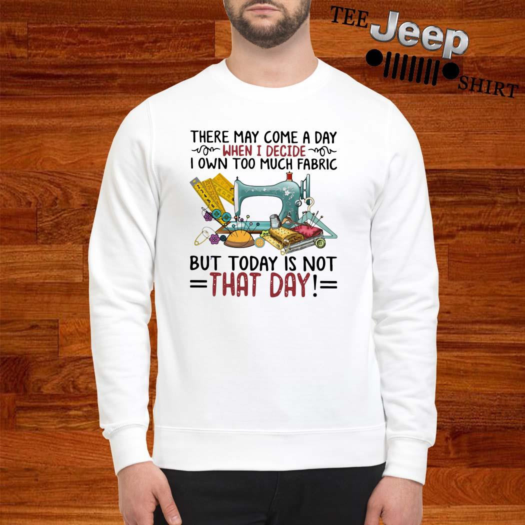 There May Come A Day When I Decide I Own Too Much Fabric But Today Is Not That Day Sweatshirt