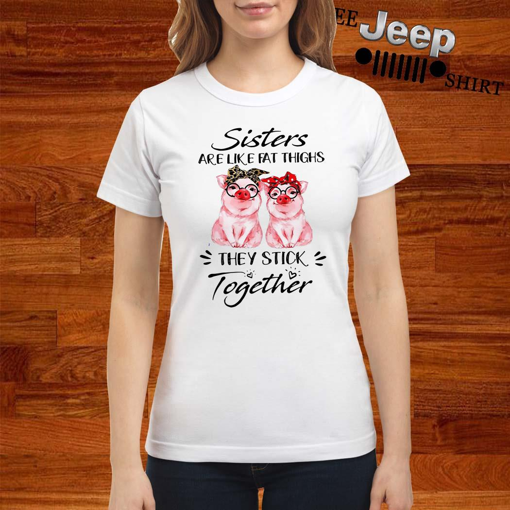 Pigs Sisters Are Like Fat Thighs They Always Stick Together Ladies Shirt