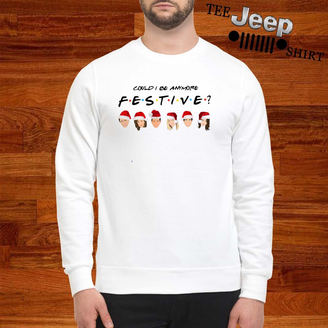 Could I Be Anymore Festive Friends Tv Show Character Santa Christmas Sweatshirt