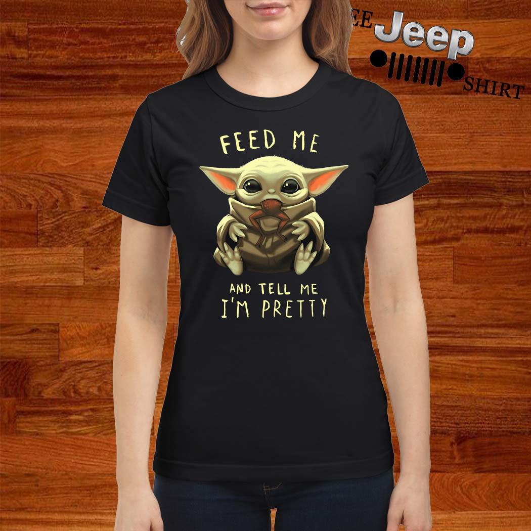 Baby Yoda Feed Me And Tell Me I'm Pretty Ladies Shirt