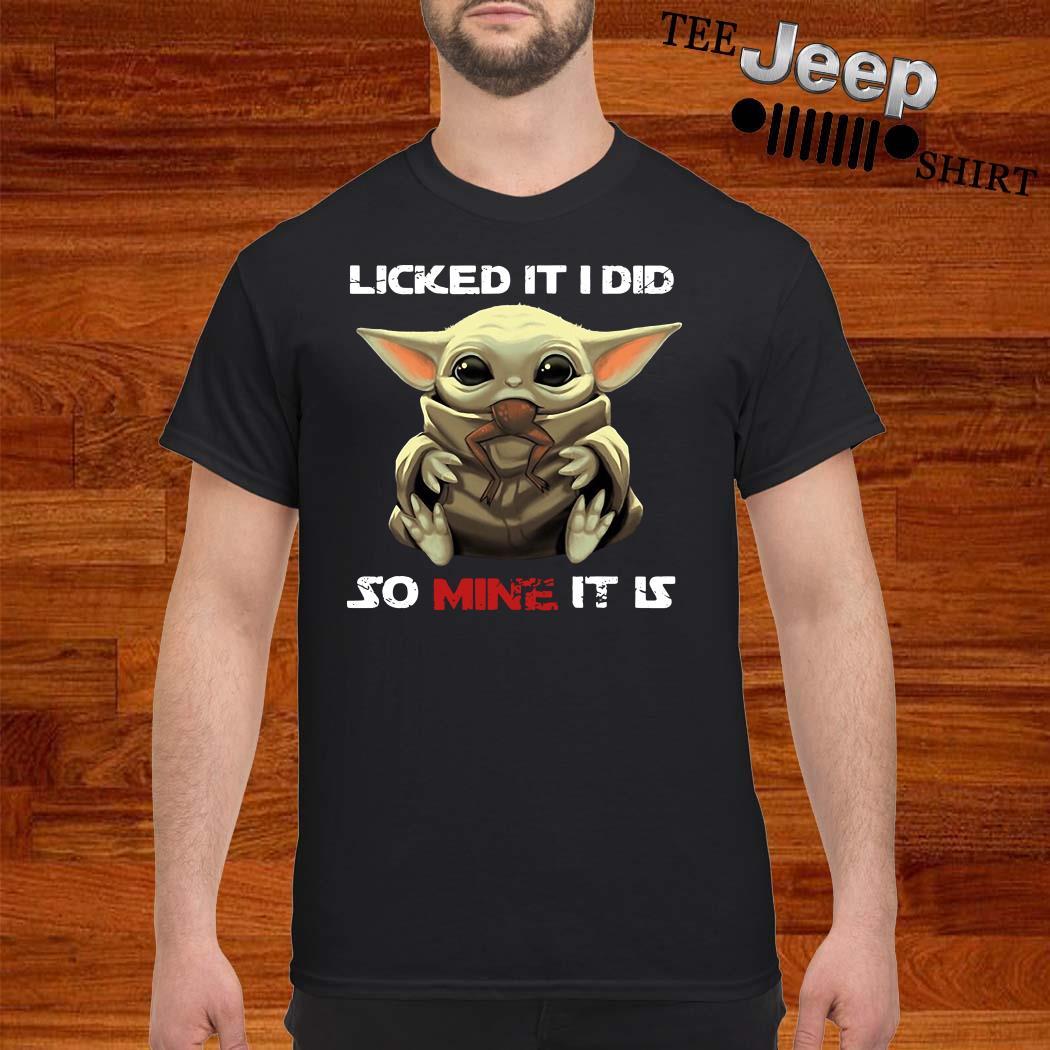 Baby Yoda Licked It I Did So Mine It Is Shirt