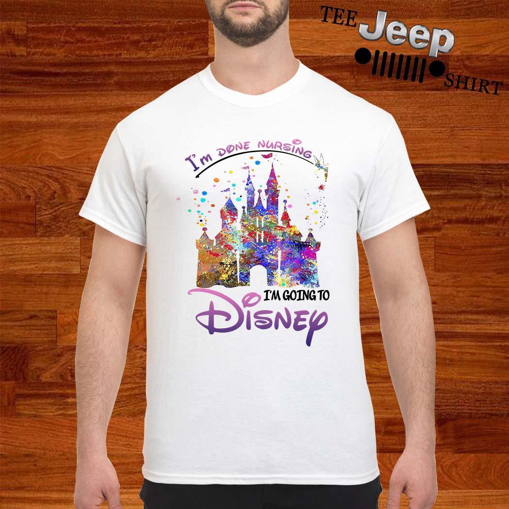 Disneyland I'm Done Nursing I'm Going To Disney Shirt