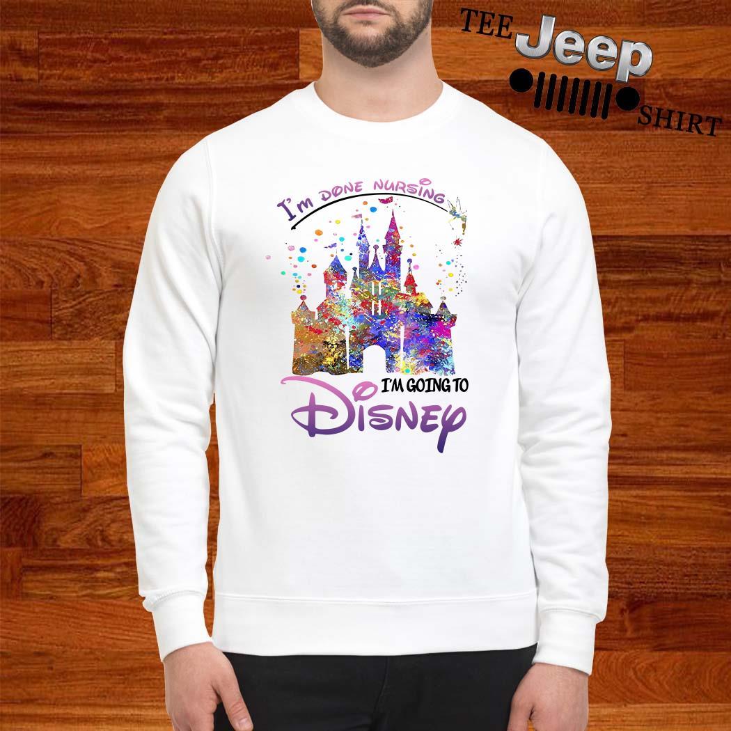 Disneyland I'm Done Nursing I'm Going To Disney Sweatshirt