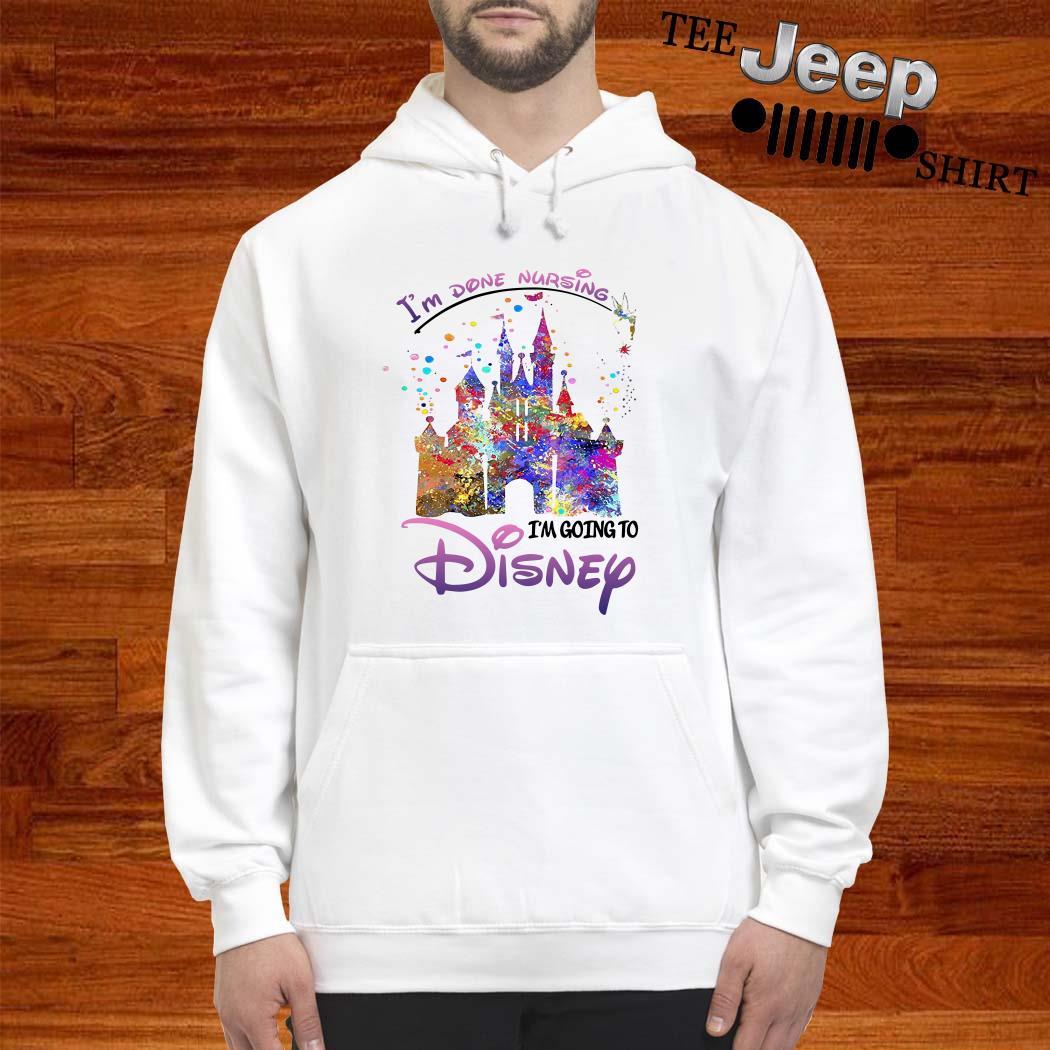 Disneyland I'm Done Nursing I'm Going To Disney Hoodie