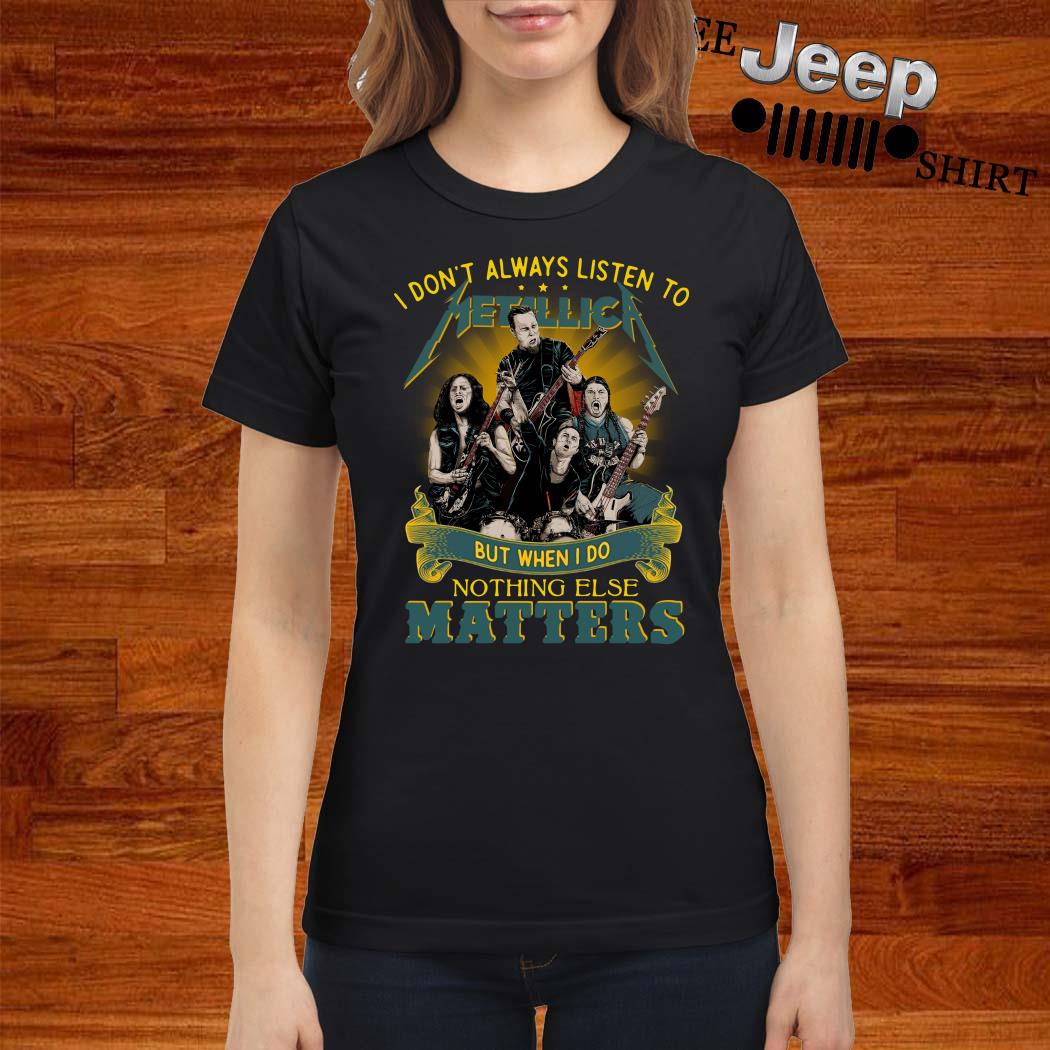 I Don't Always Listen To Metallica But When I Do Nothing Else Matters Ladies Shirt