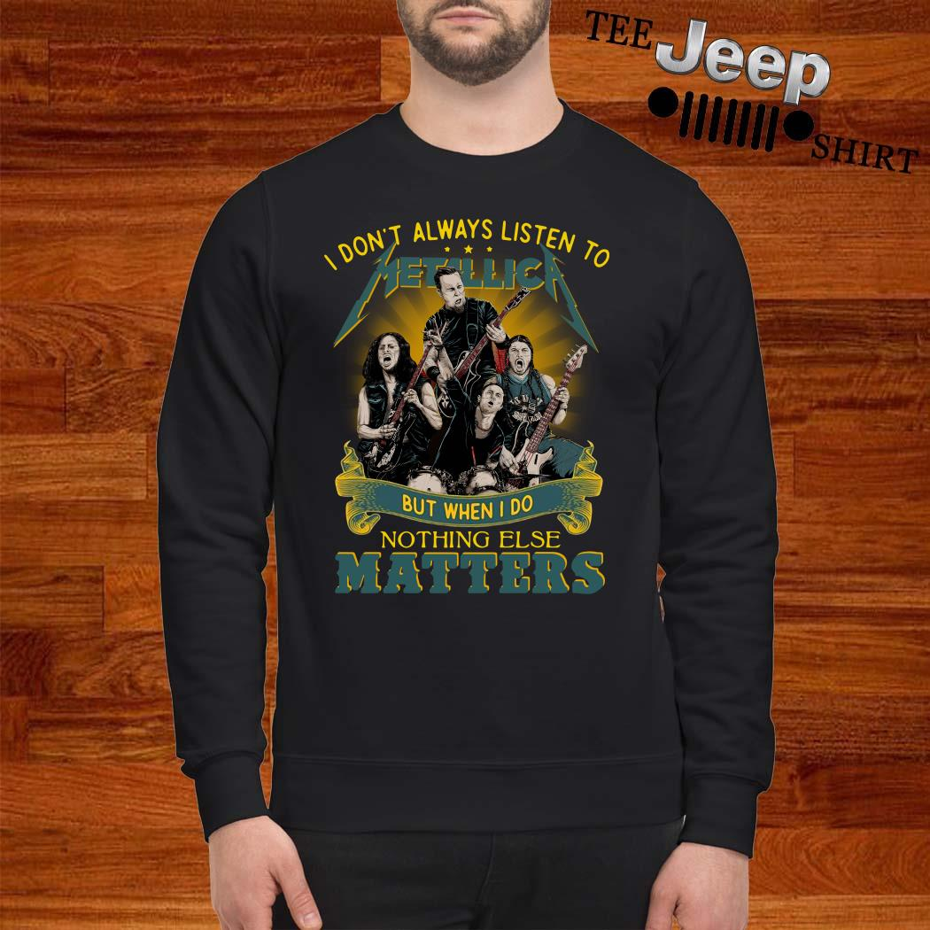 I Don't Always Listen To Metallica But When I Do Nothing Else Matters Sweatshirt