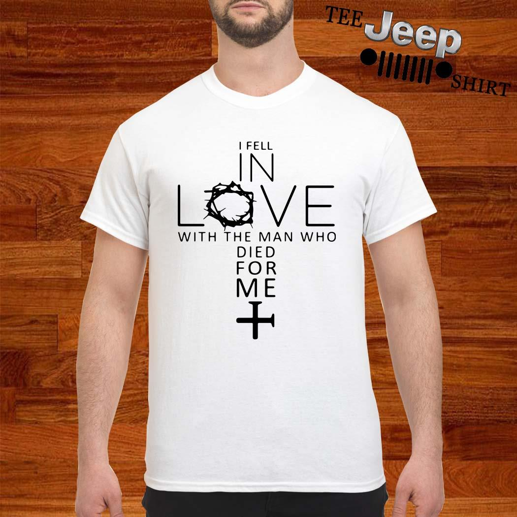I Fell In Love With The Man Who Died For Me Jesus ShirtI Fell In Love With The Man Who Died For Me Jesus Shirt