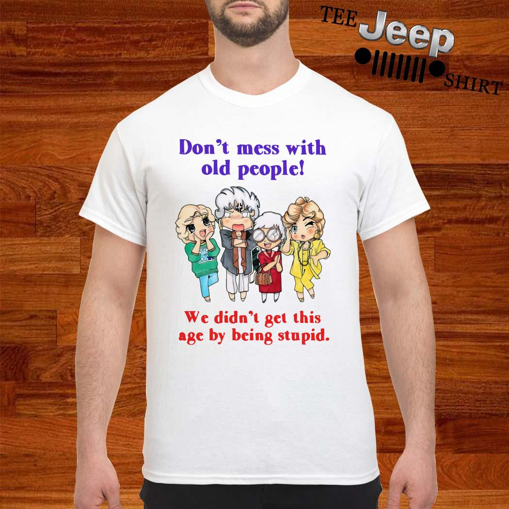 Golden Girls Don't Mess With Old People We Didn't Get This Age By Being Stupid Shirt