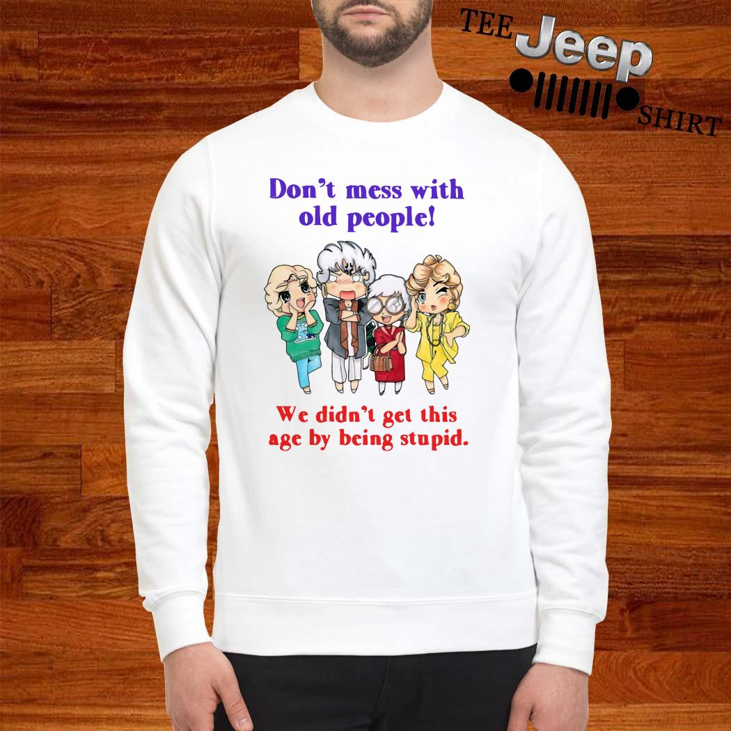 Golden Girls Don't Mess With Old People We Didn't Get This Age By Being Stupid Sweatshirt