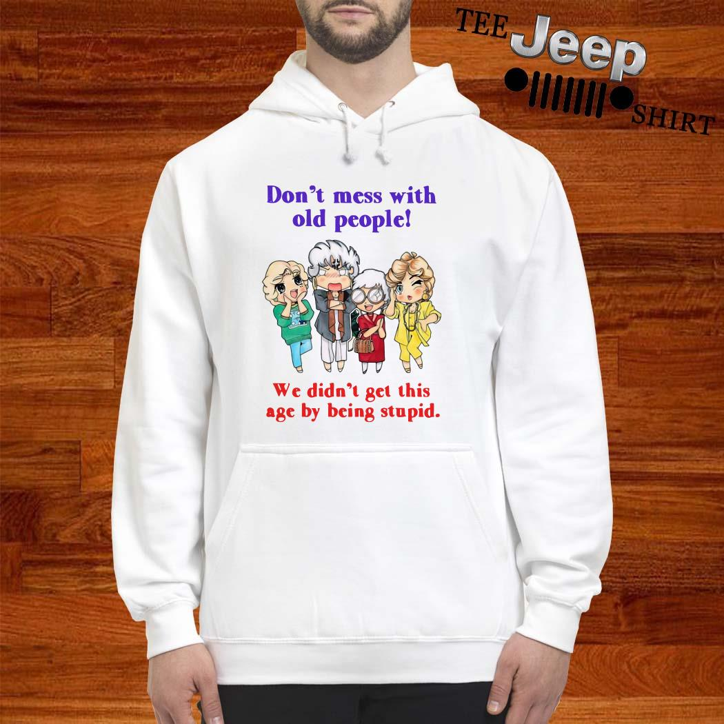 Golden Girls Don't Mess With Old People We Didn't Get This Age By Being Stupid Hoodie