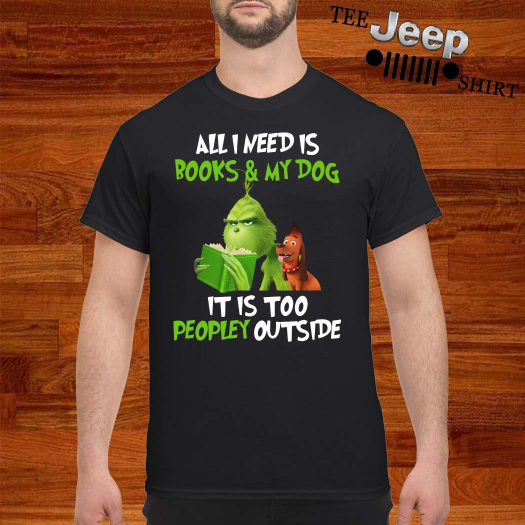 Grinch All I Need Is Books And My Dog It Is Too Peopley Outside Shirt