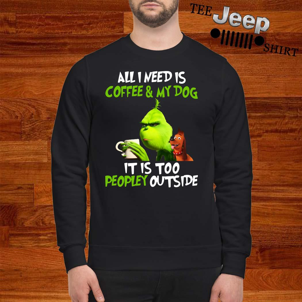 Grinch All I Need Is Coffee And My Dog It Is Too Peopley Outside Sweatshirt