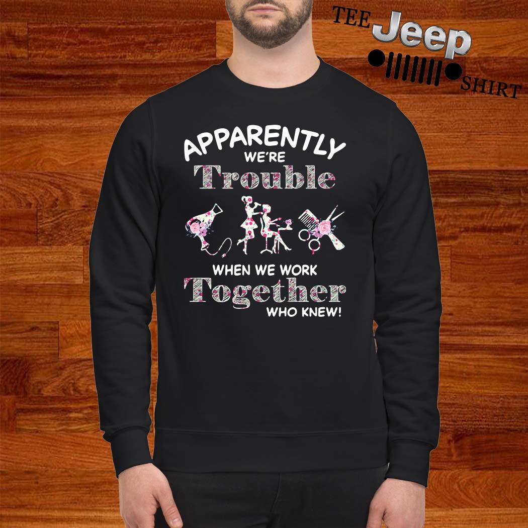 Hair Stylist Apparently We're Trouble When We Work Together Who Knew Sweatshirt