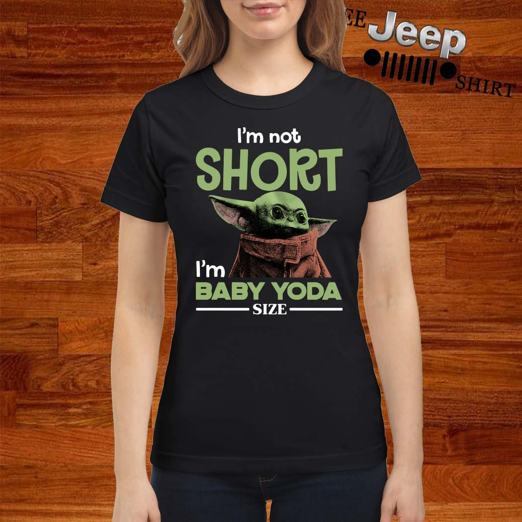 I'm Not Short I'm Baby Yoda Size Ladies Shirt