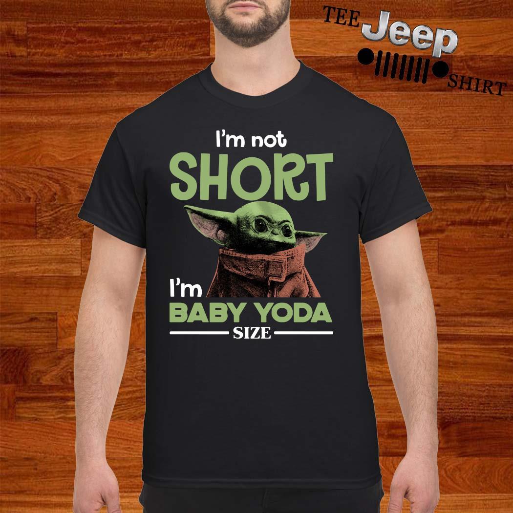 I'm Not Short I'm Baby Yoda Size Shirt