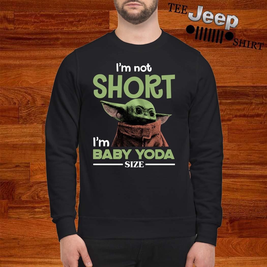 I'm Not Short I'm Baby Yoda Size Sweatshirt