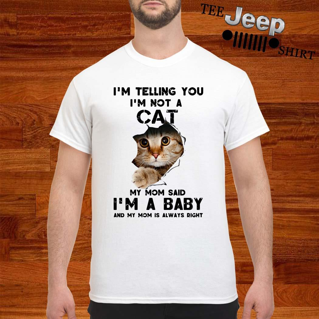 I'm Telling You I'm Not A Cat My Mom Said I'm A Baby And My Mom Is Always Right Shirt