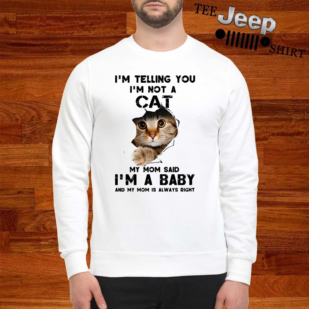 I'm Telling You I'm Not A Cat My Mom Said I'm A Baby And My Mom Is Always Right Sweatshirt