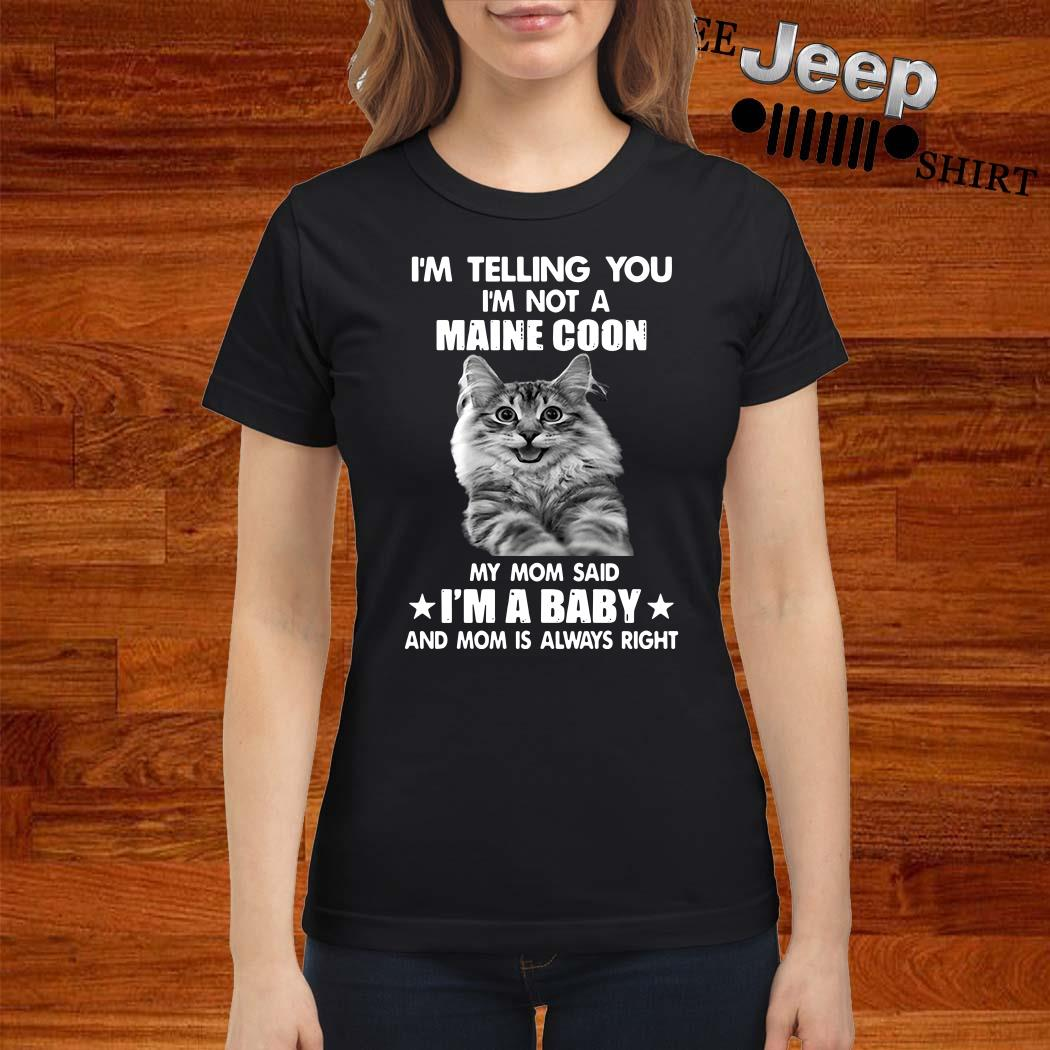 I'm Telling You I'm Not A Maine Coon My Mom Said I'm A Baby And Mom Is Always Right Ladies Shirt