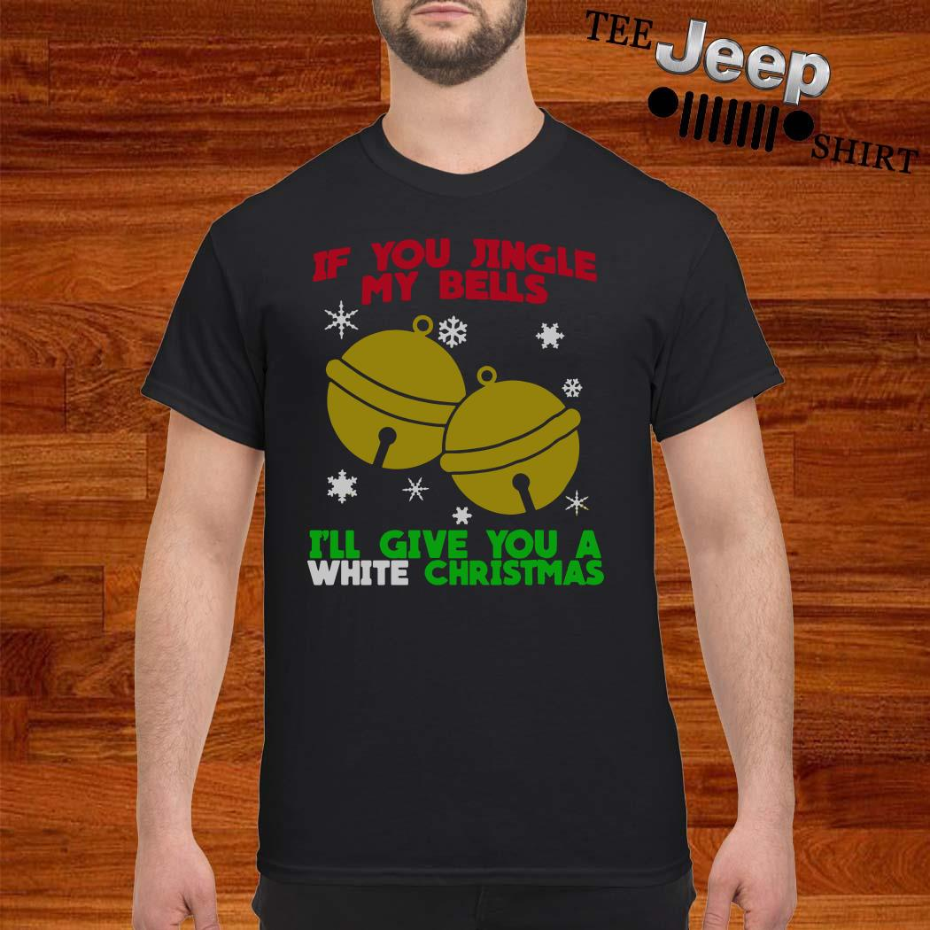 If You Jingle My Bells I'll Give You A White Christmas Shirt