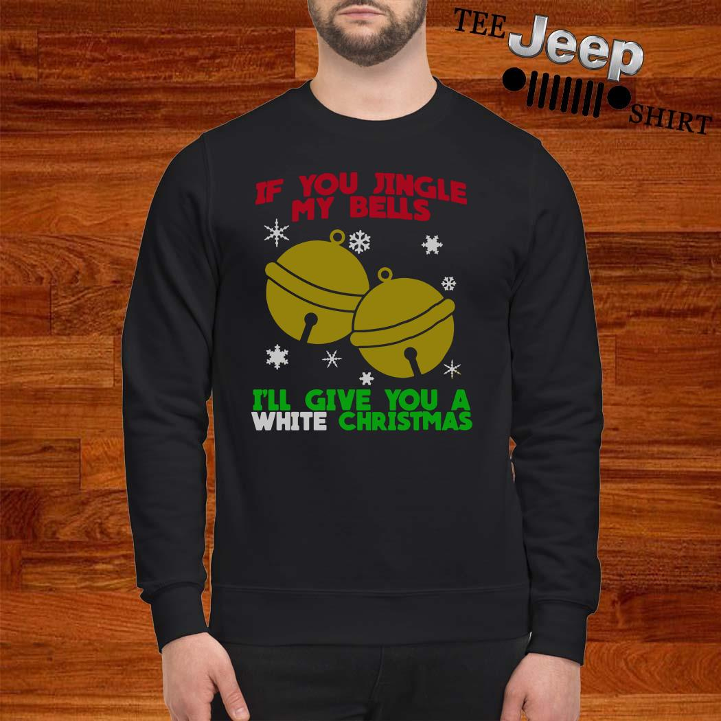 If You Jingle My Bells I'll Give You A White Christmas Sweatshirt