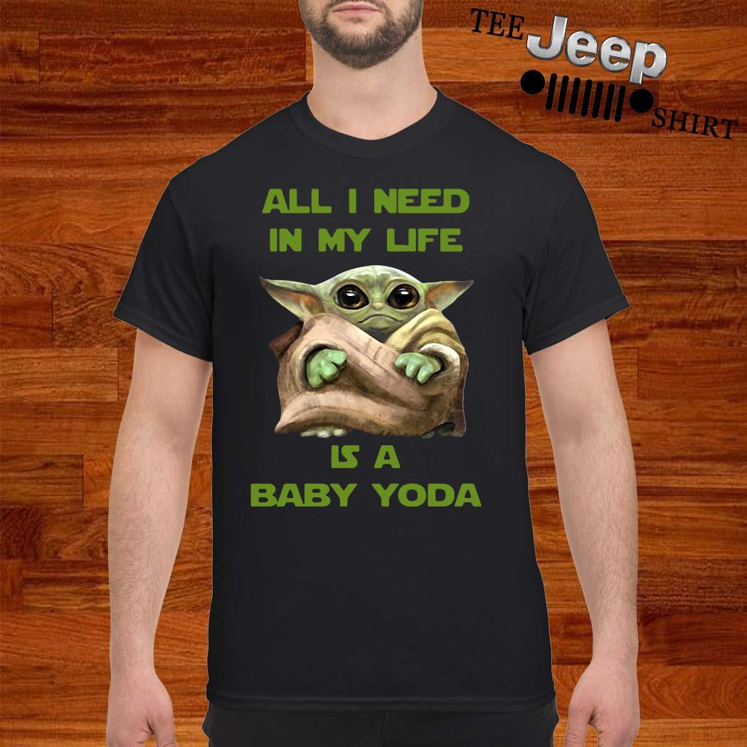 All I Need In My Life Is A Baby Yoda Shirt