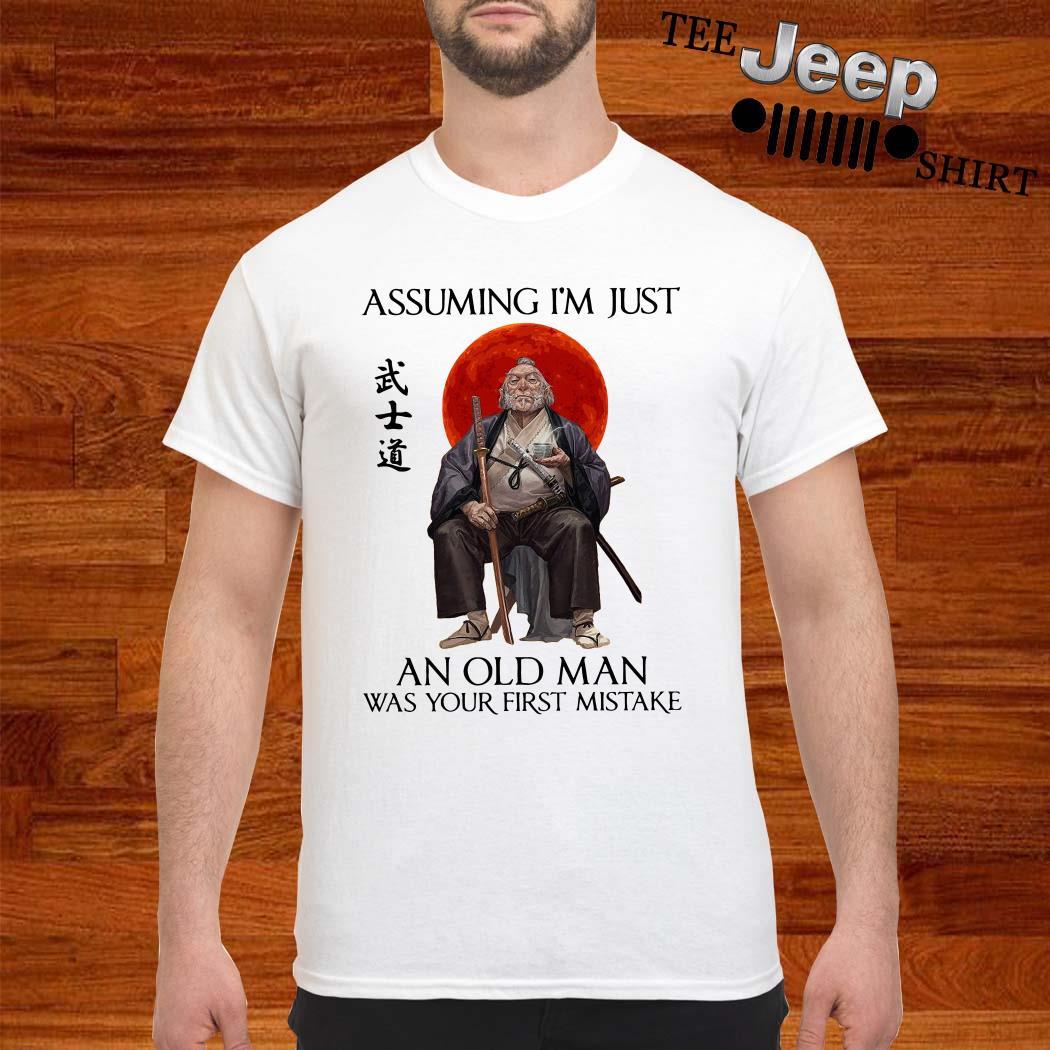 Samurai Warriors Assuming I'm Just An Old Man Was Your First Mistake Shirt
