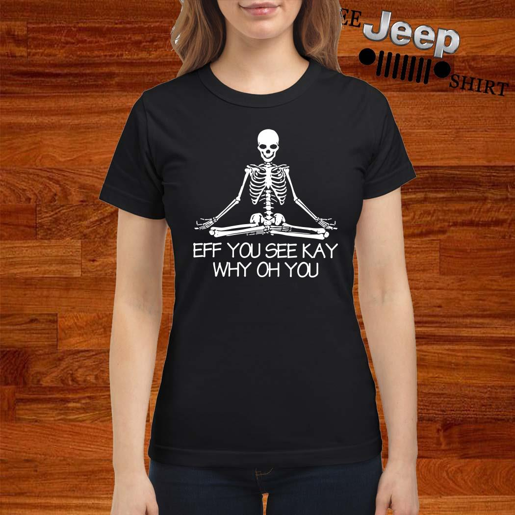 Skeleton Eff You See Kay Why Oh You Ladies Shirt