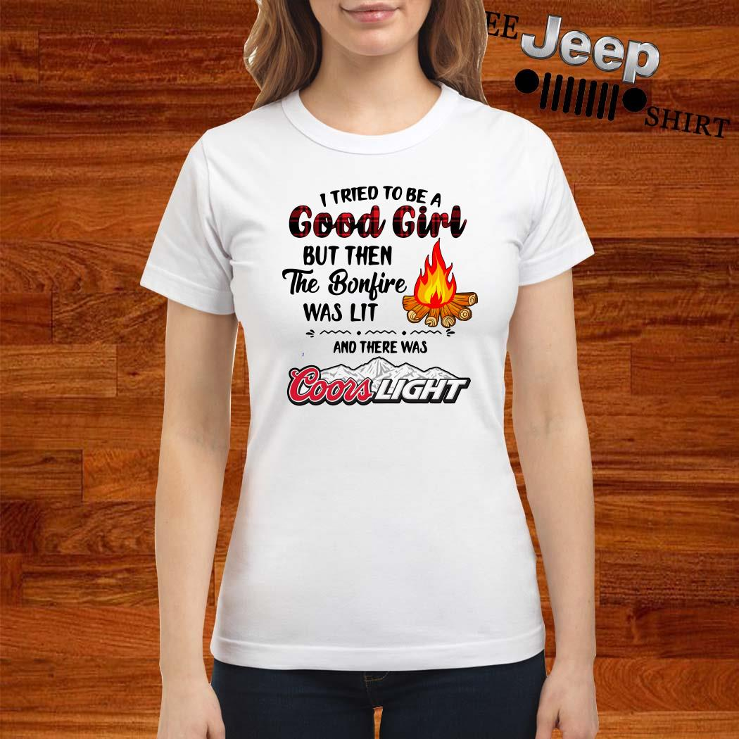 I Tried To Be A Good Girl But Then The Bonfire Was Lit And There Was Coors Light Ladies Shirt