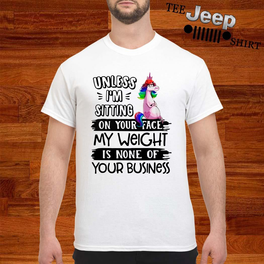 Unicorn Unless I'm Sitting On Your Face My Weight Is None Of Your Business Shirt