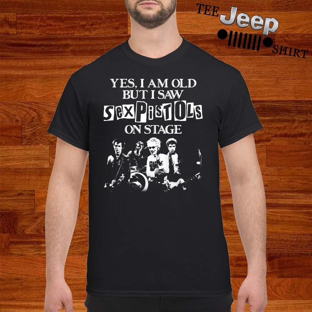 Yes I Am Old But I Saw Sex Pistols On Stage Shirt