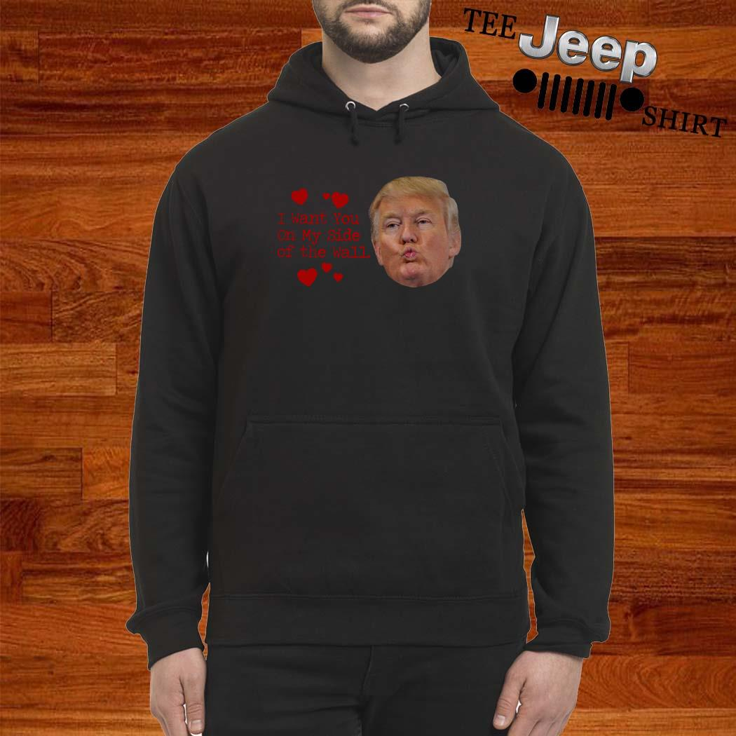 Donald Trump I Want You On My Side Of The Wall Hoodie