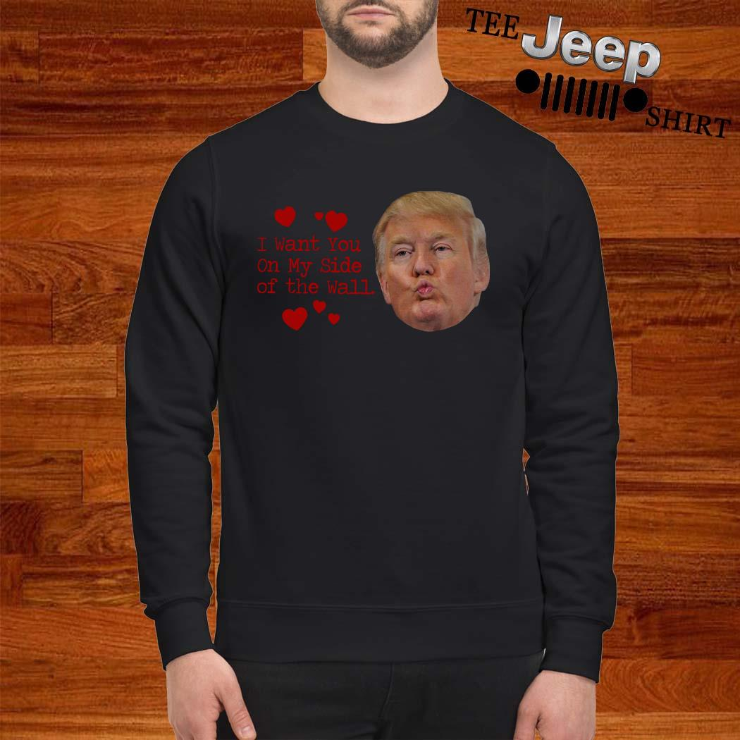 Donald Trump I Want You On My Side Of The Wall Sweatshirt