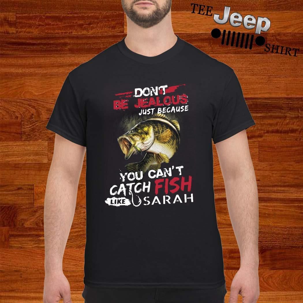 Don't Be Jealous Just Because You Can't Catch Fish Like Sarah Shirt