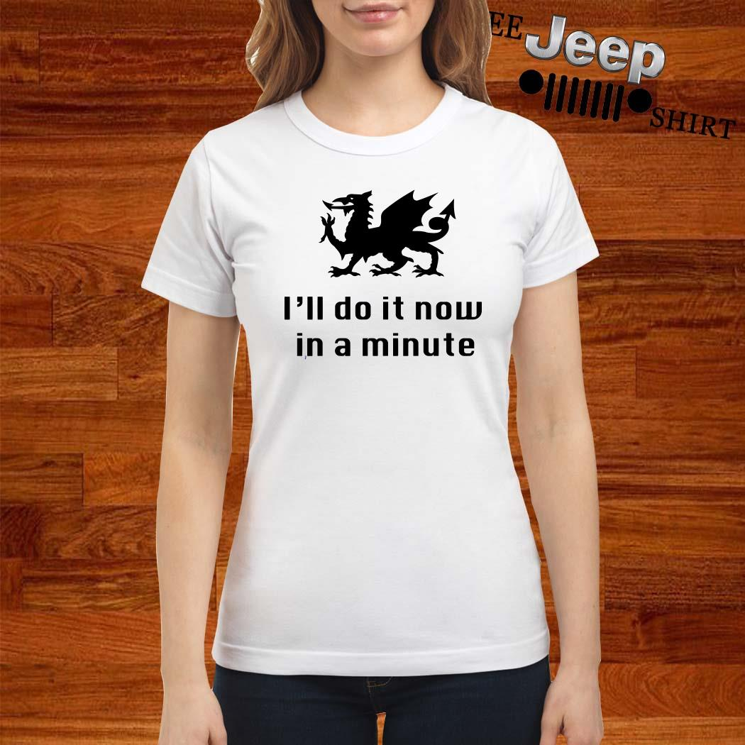 Dragon I'll Do It Now In A Minute Ladies Shirt