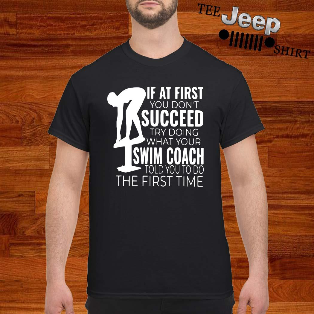 If At First You Don't Succeed Try Doing What Your Swim Coach Told You To Do The First Time Shirt