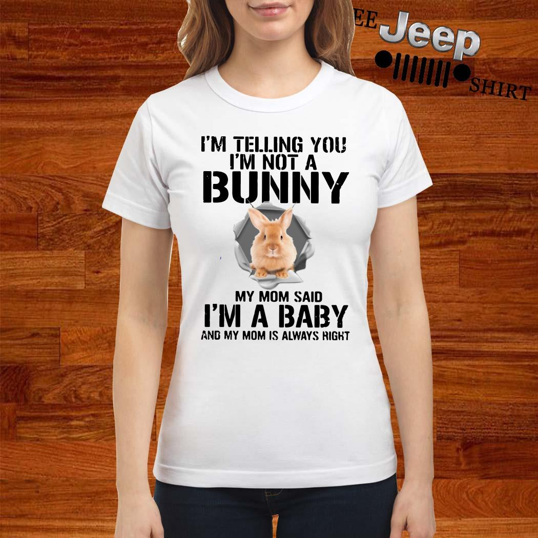 I'm Telling You I'm Not A Bunny My Mom Said I'm A Baby And My Mom Is Always Right Ladies Shirt