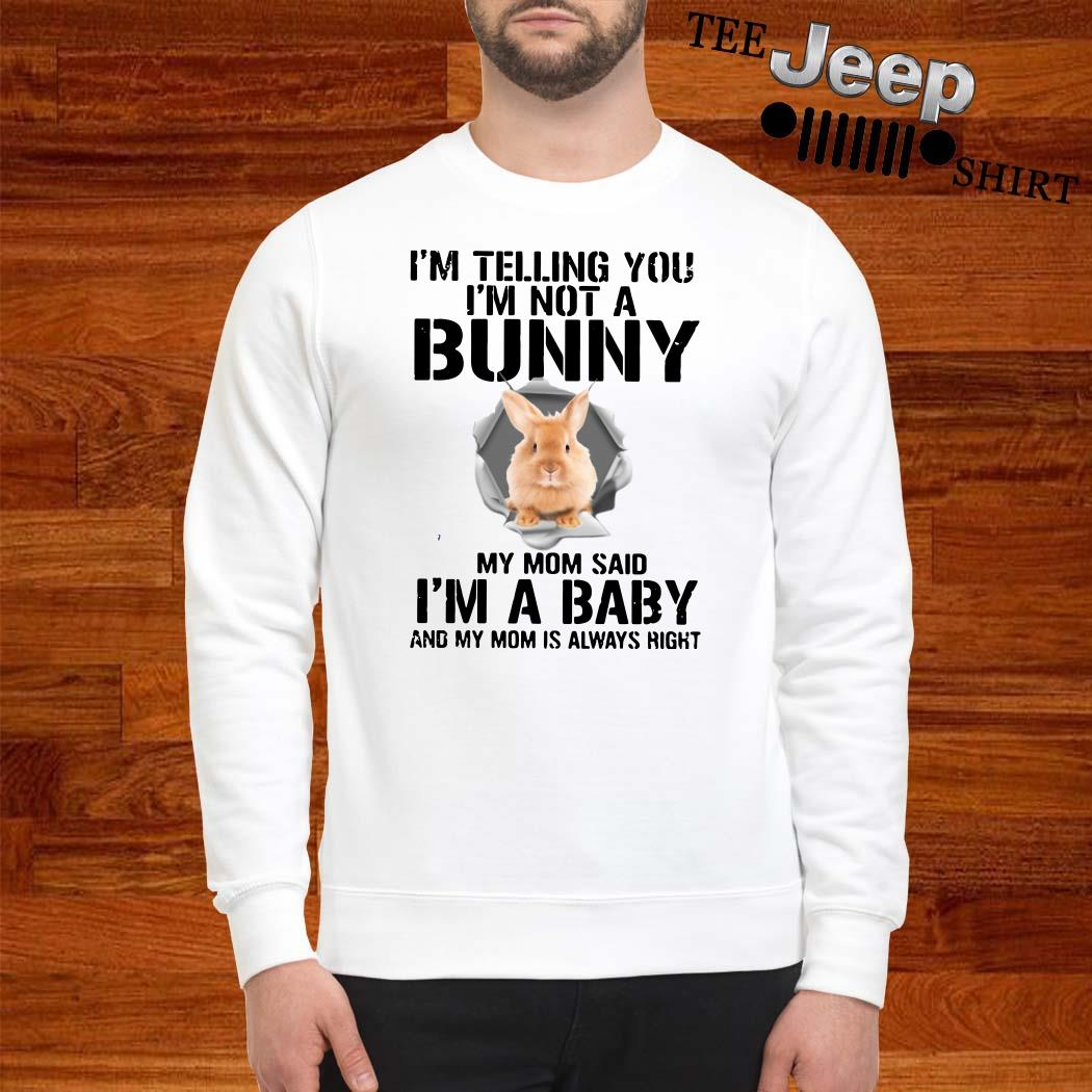 I'm Telling You I'm Not A Bunny My Mom Said I'm A Baby And My Mom Is Always Right Sweatshirt