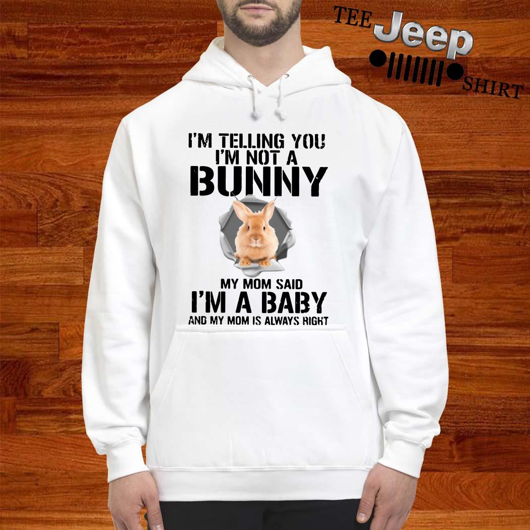 I'm Telling You I'm Not A Bunny My Mom Said I'm A Baby And My Mom Is Always Right Hoodie
